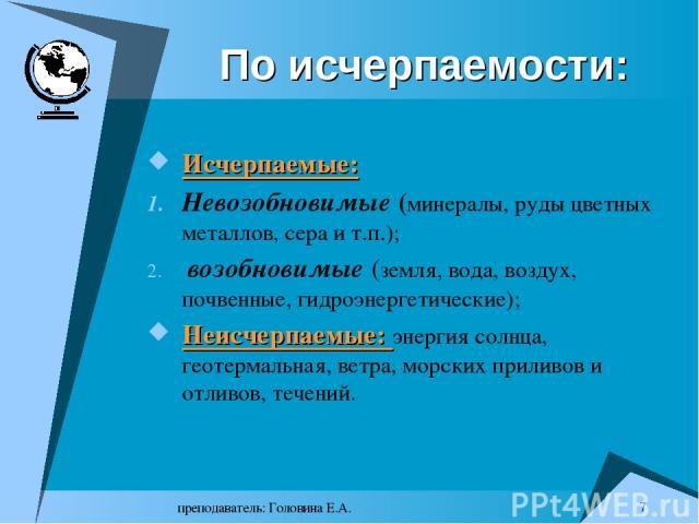 преподаватель: Головина Е.А. * По исчерпаемости: Исчерпаемые: Невозобновимые (минералы, руды цветных металлов, сера и т.п.); возобновимые (земля, вода, воздух, почвенные, гидроэнергетические); Неисчерпаемые: энергия солнца, геотермальная, ветра, мор…