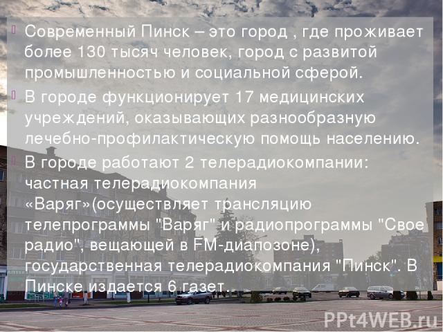 Современный Пинск – это город , где проживает более 130 тысяч человек, город с развитой промышленностью и социальной сферой. В городе функционирует 17 медицинских учреждений, оказывающих разнообразную лечебно-профилактическую помощь населению. В гор…