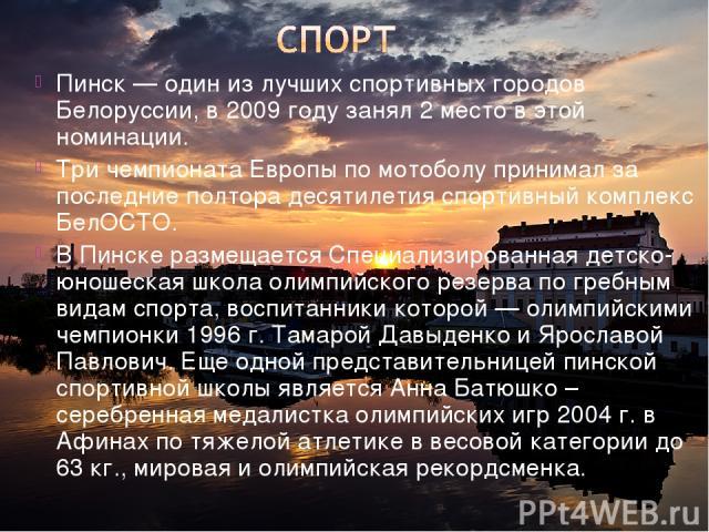 Пинск — один из лучших спортивных городов Белоруссии, в 2009 году занял 2 место в этой номинации. Три чемпионата Европы по мотоболу принимал за последние полтора десятилетия спортивный комплекс БелОСТО. В Пинске размещается Специализированная детско…