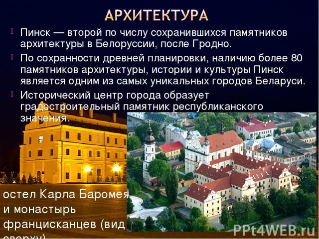 Пинск — второй по числу сохранившихся памятников архитектуры в Белоруссии, после Гродно. По сохранности древней планировки, наличию более 80 памятников архитектуры, истории и культуры Пинск является одним из самых уникальных городов Беларуси. Истори…