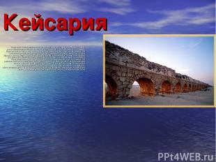 Кейсария Недалеко от Нетании лежат развалины древнего города Кейсария. Город, по