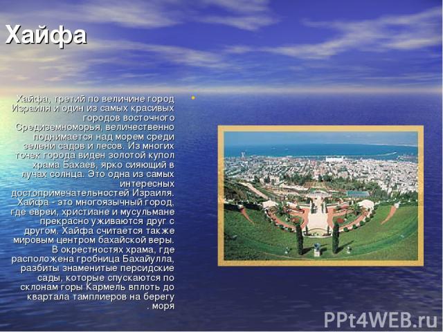 Хайфа Хайфа, третий по величине город Израиля и один из самых красивых городов восточного Средиземноморья, величественно поднимается над морем среди зелени садов и лесов. Из многих точек города виден золотой купол храма Бахаев, ярко сияющий в лучах …