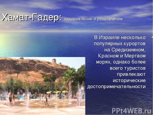 Хамат-Гадер: оздоровление и развлечение В Израиле несколько популярных курортов на Средиземном, Красном и Мертвом морях, однако более всего туристов привлекают исторические достопримечательности