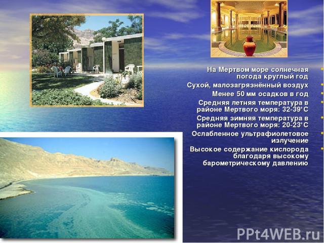 На Мертвом море солнечная погода круглый год Сухой, малозагрязнённый воздух Менее 50 мм осадков в год Средняя летняя температура в районе Мертвого моря: 32-39*C Средняя зимняя температура в районе Мертвого моря: 20-23*C Ослабленное ультрафиолетовое …