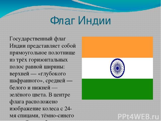Флаг Индии Государственный флаг Индии представляет собой прямоугольное полотнище из трёх горизонтальных полос равной ширины: верхней— «глубокого шафранного», средней— белого и нижней— зелёного цвета. В центре флага расположено изображение колеса …