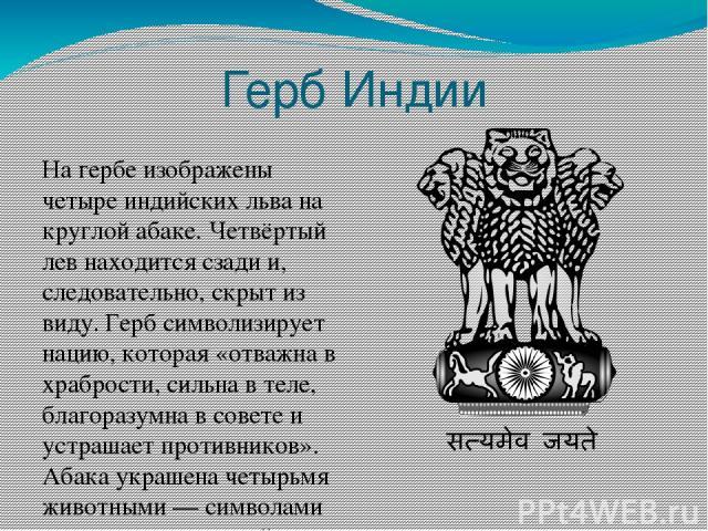 Герб Индии На гербе изображены четыре индийских льва на круглой абаке. Четвёртый лев находится сзади и, следовательно, скрыт из виду. Герб символизирует нацию, которая «отважна в храбрости, сильна в теле, благоразумна в совете и устрашает противнико…