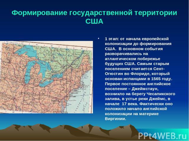 Формирование государственной территории США 1 этап: от начала европейской колонизации до формирования США. В основном события разворачивались на атлантическом побережье будущих США. Самым старым поселением считается Сент-Огюстин во Флориде, который …