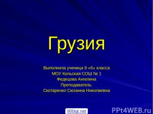 Грузия Выполнила ученица 9 «б» класса МОУ Кольская СОШ № 1 Федецова Ангелина Пре