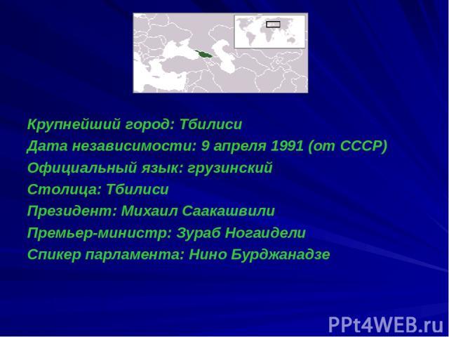 Крупнейший город: Тбилиси Дата независимости: 9 апреля 1991 (от СССР) Официальный язык: грузинский Столица: Тбилиси Президент: Михаил Саакашвили Премьер-министр: Зураб Ногаидели Спикер парламента: Нино Бурджанадзе