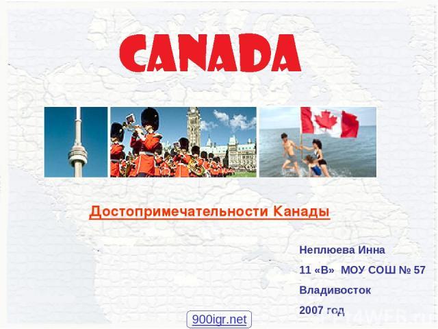 Неплюева Инна 11 «В» МОУ СОШ № 57 Владивосток 2007 год Достопримечательности Канады 900igr.net