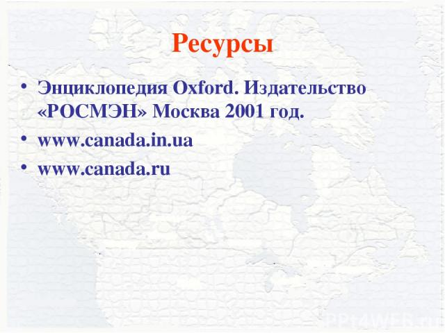 Ресурсы Энциклопедия Oxford. Издательство «РОСМЭН» Москва 2001 год. www.canada.in.ua www.canada.ru