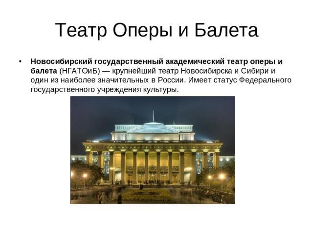 Театр Оперы и Балета Новосибирский государственный академический театр оперы и балета(НГАТОиБ)— крупнейший театрНовосибирскаиСибирии один из наиболее значительных вРоссии. Имеет статус Федерального государственного учреждения культуры.