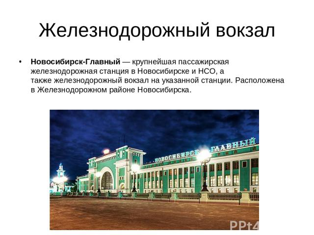 Железнодорожный вокзал Новосибирск-Главный— крупнейшая пассажирская железнодорожная станция вНовосибирскеиНСО, а такжежелезнодорожный вокзална указанной станции. Расположена вЖелезнодорожном районе Новосибирска.