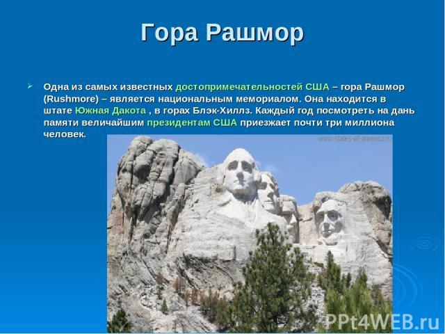 Гора Рашмор Одна из самых известныхдостопримечательностей США– гора Рашмор (Rushmore) – является национальным мемориалом. Она находится в штатеЮжная Дакота, в горах Блэк-Хиллз. Каждый год посмотреть на дань памяти величайшимпрезидентам СШАприе…