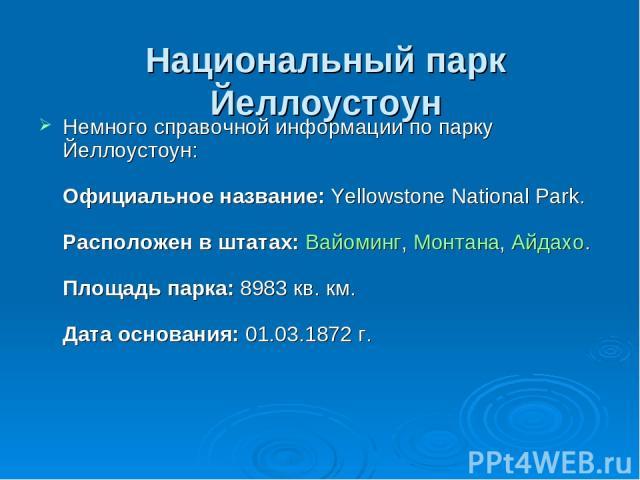 Национальный парк Йеллоустоун Немного справочной информации по парку Йеллоустоун: Официальное название:Yellowstone National Park. Расположен в штатах:Вайоминг,Монтана,Айдахо. Площадь парка:8983 кв. км. Дата основания:01.03.1872 г.
