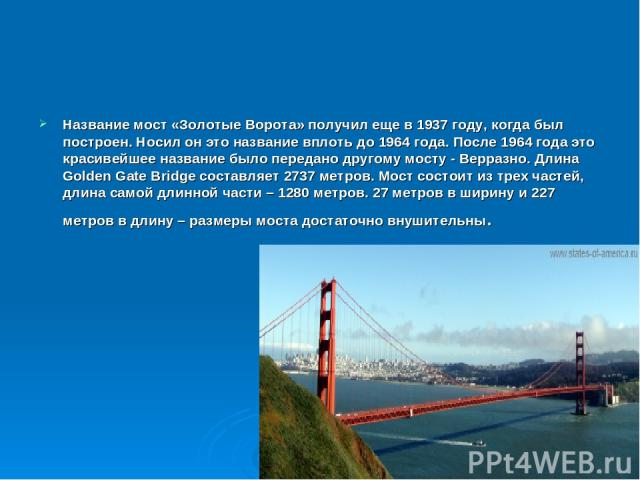 Название мост «Золотые Ворота» получил еще в 1937 году, когда был построен. Носил он это название вплоть до 1964 года. После 1964 года это красивейшее название было передано другому мосту - Верразно. Длина Golden Gate Bridge составляет 2737 метров. …