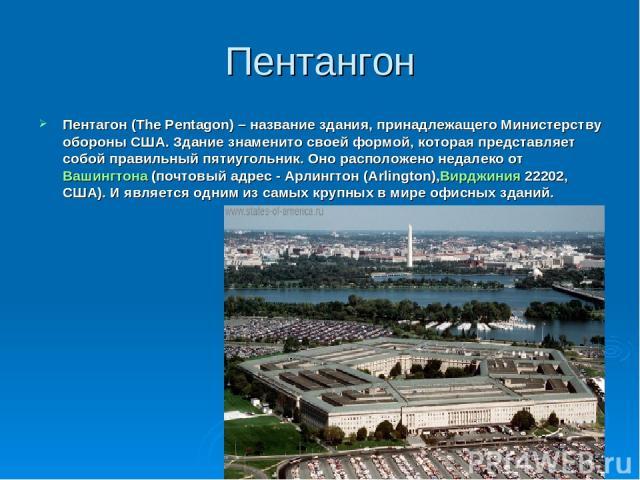 Пентангон Пентагон (The Pentagon) – название здания, принадлежащего Министерству обороны США. Здание знаменито своей формой, которая представляет собой правильный пятиугольник. Оно расположено недалеко отВашингтона(почтовый адрес - Арлингтон (Arli…