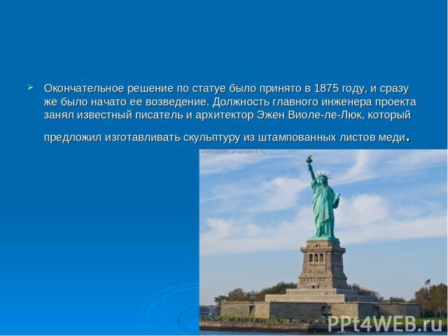 Окончательное решение по статуе было принято в 1875 году, и сразу же было начато ее возведение. Должность главного инженера проекта занял известный писатель и архитектор Эжен Виоле-ле-Люк, который предложил изготавливать скульптуру из штампованных л…