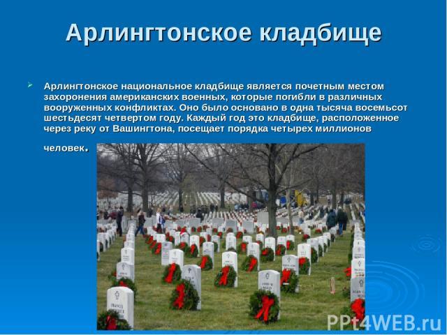 Арлингтонское кладбище Арлингтонское национальное кладбище является почетным местом захоронения американских военных, которые погибли в различных вооруженных конфликтах. Оно было основано в одна тысяча восемьсот шестьдесят четвертом году. Каждый год…