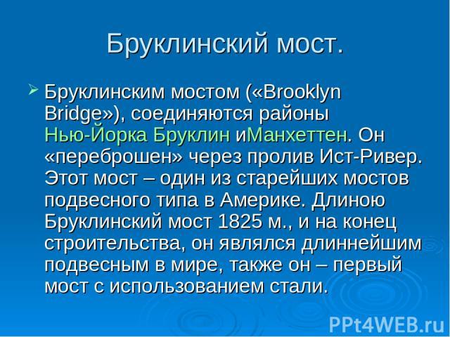 Бруклинский мост. Бруклинским мостом («Brooklyn Bridge»), соединяются районыНью-ЙоркаБруклиниМанхеттен. Он «переброшен» через пролив Ист-Ривер. Этот мост – один из старейших мостов подвесного типа в Америке. Длиною Бруклинский мост 1825 м., и на …