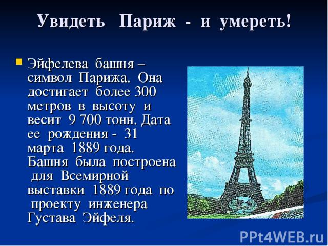 Увидеть Париж - и умереть! Эйфелева башня – символ Парижа. Она достигает более 300 метров в высоту и весит 9 700 тонн. Дата ее рождения - 31 марта 1889 года. Башня была построена для Всемирной выставки 1889 года по проекту инженера Густава Эйфеля.