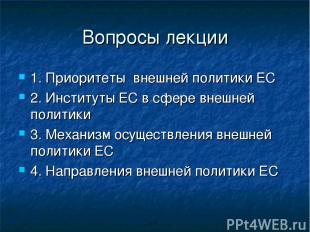 Вопросы лекции 1. Приоритеты внешней политики ЕС 2. Институты ЕС в сфере внешней