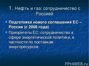 1. Нефть и газ: сотрудничество с Россией Подготовка нового соглашения ЕС – Росси