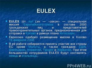 EULEX EULEX (от лат.Lex — «закон» — специальная миссия Европейского союза в сос