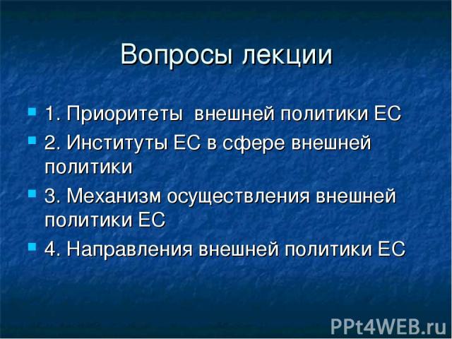 Вопросы лекции 1. Приоритеты внешней политики ЕС 2. Институты ЕС в сфере внешней политики 3. Механизм осуществления внешней политики ЕС 4. Направления внешней политики ЕС