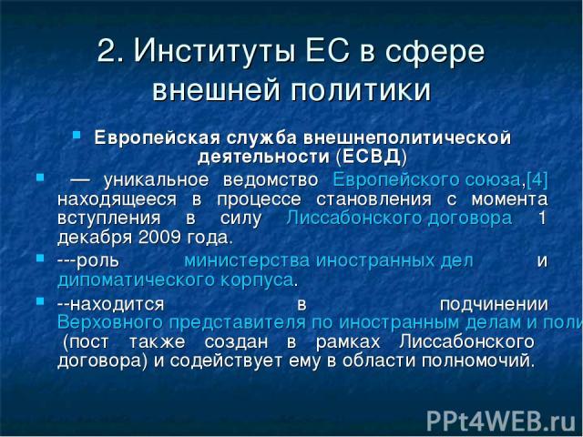 2. Институты ЕС в сфере внешней политики Европейская служба внешнеполитической деятельности (ЕСВД) — уникальное ведомство Европейского союза,[4] находящееся в процессе становления с момента вступления в силу Лиссабонского договора 1 декабря 2009 год…