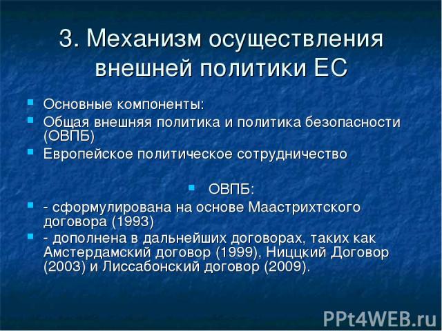3. Механизм осуществления внешней политики ЕС Основные компоненты: Общая внешняя политика и политика безопасности (ОВПБ) Европейское политическое сотрудничество ОВПБ: - сформулирована на основе Маастрихтского договора (1993) - дополнена в дальнейших…