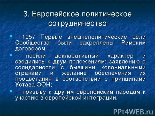 3. Европейское политическое сотрудничество - 1957 Первые внешнеполитические цели Сообщества были закреплены Римским договором - носили декларативный характер и сводились к двум положениям: заявлению о солидарности с бывшими колониальными странами и …