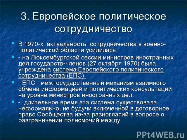 3. Европейское политическое сотрудничество В 1970-х: актуальность сотрудничества в военно-политической области усилилась: - на Люксембургской сессии министров иностранных дел государств-членов (27 октября 1970) была учреждена система Европейского по…