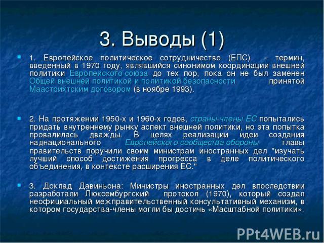 3. Выводы (1) 1. Европейское политическое сотрудничество (ЕПС) - термин, введенный в 1970 году, являвшийся синонимом координации внешней политики Европейского союза до тех пор, пока он не был заменен Общей внешней политикой и политикой безопасности …
