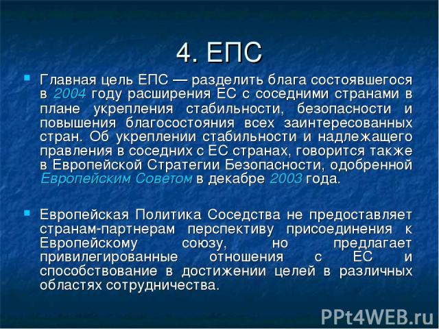 4. ЕПС Главная цель ЕПС — разделить блага состоявшегося в 2004 году расширения ЕС с соседними странами в плане укрепления стабильности, безопасности и повышения благосостояния всех заинтересованных стран. Об укреплении стабильности и надлежащего пра…
