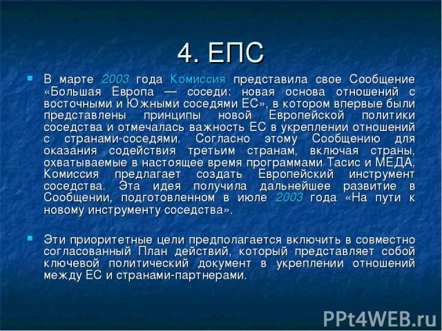 4. ЕПС В марте 2003 года Комиссия представила свое Сообщение «Большая Европа — соседи: новая основа отношений с восточными и Южными соседями ЕС», в котором впервые были представлены принципы новой Европейской политики соседства и отмечалась важность…