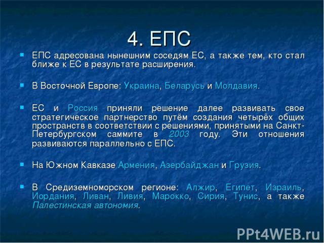4. ЕПС ЕПС адресована нынешним соседям ЕС, а также тем, кто стал ближе к ЕС в результате расширения. В Восточной Европе: Украина, Беларусь и Молдавия. ЕС и Россия приняли решение далее развивать свое стратегическое партнерство путём создания четырёх…