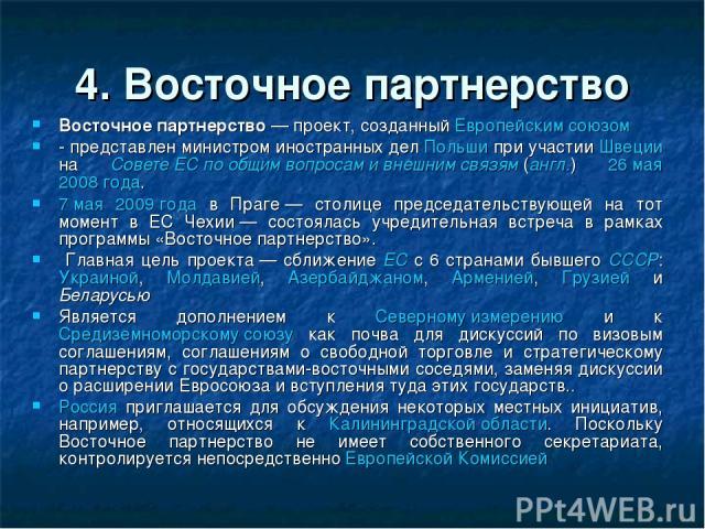 4. Восточное партнерство Восточное партнерство— проект, созданный Европейским союзом - представлен министром иностранных дел Польши при участии Швеции на Совете ЕС по общим вопросам и внешним связям(англ.) 26 мая 2008 года. 7 мая 2009 года в Праге…