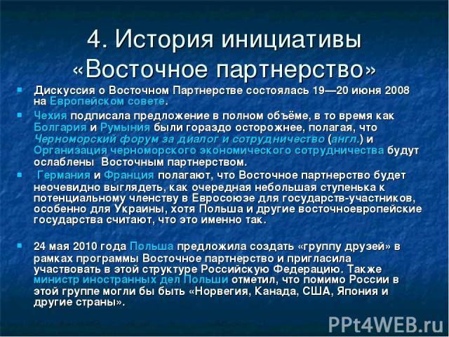 4. История инициативы «Восточное партнерство» Дискуссия о Восточном Партнерстве состоялась 19—20 июня 2008 на Европейском совете. Чехия подписала предложение в полном объёме, в то время как Болгария и Румыния были гораздо осторожнее, полагая, что Че…