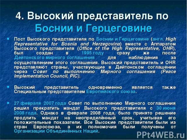 4. Высокий представитель по Боснии и Герцеговине Пост Высокого представителя по Боснии и Герцеговине (англ.High Representative for Bosnia and Herzegovina) вместе с Аппаратом Высокого представителя (Office of the High Representative, OHR), был созда…