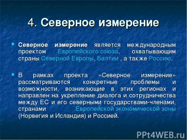 4. Северное измерение Северное измерение является международным проектом Европейского союза, охватывающим страны Северной Европы, Балтии , а также Россию. В рамках проекта «Северное измерение» рассматриваются конкретные проблемы и возможности, возни…