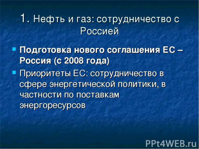 1. Нефть и газ: сотрудничество с Россией Подготовка нового соглашения ЕС – Россия (с 2008 года) Приоритеты ЕС: сотрудничество в сфере энергетической политики, в частности по поставкам энергоресурсов