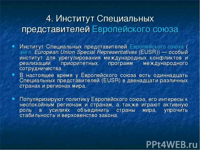 4. Институт Специальных представителей Европейского союза Институт Специальных представителей Европейского союза (англ.European Union Special Representatives (EUSR))— особый институт для урегулирования международных конфликтов и реализации приорит…