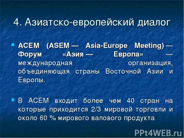 4. Азиатско-европейский диалог АСЕМ (ASEM— Asia-Europe Meeting)— Форум «Азия— Европа» — международная организация, объединяющая страны Восточной Азии и Европы. В АСЕМ входит более чем 40 стран на которые приходится 2/3 мировой торговли и около 6…