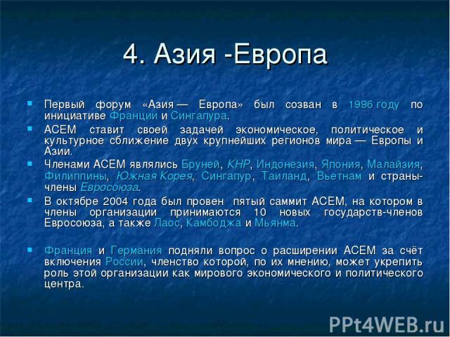 4. Азия -Европа Первый форум «Азия— Европа» был созван в 1996 году по инициативе Франции и Сингапура. АСЕМ ставит своей задачей экономическое, политическое и культурное сближение двух крупнейших регионов мира— Европы и Азии. Членами АСЕМ являлись …