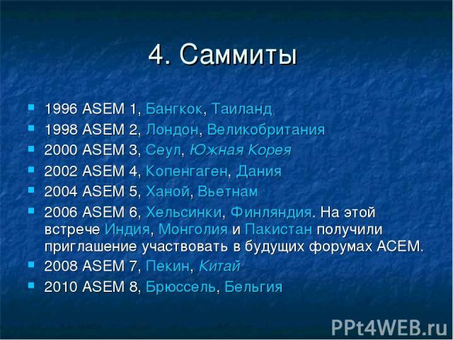 4. Саммиты 1996 ASEM 1, Бангкок, Таиланд 1998 ASEM 2, Лондон, Великобритания 2000 ASEM 3, Сеул, Южная Корея 2002 ASEM 4, Копенгаген, Дания 2004 ASEM 5, Ханой, Вьетнам 2006 ASEM 6, Хельсинки, Финляндия. На этой встрече Индия, Монголия и Пакистан полу…