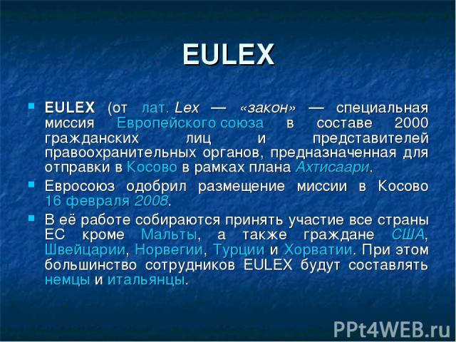 EULEX EULEX (от лат.Lex — «закон» — специальная миссия Европейского союза в составе 2000 гражданских лиц и представителей правоохранительных органов, предназначенная для отправки в Косово в рамках плана Ахтисаари. Евросоюз одобрил размещение миссии…