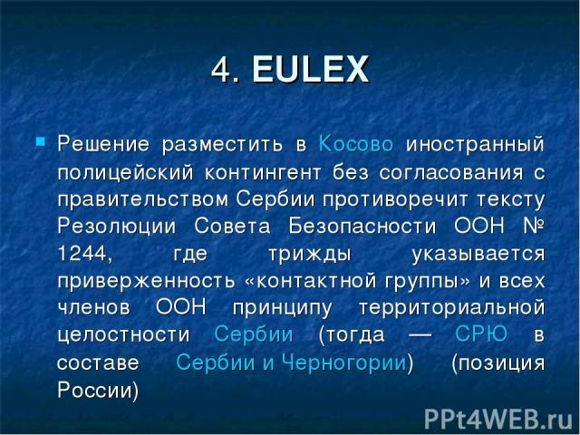 4. EULEX Решение разместить в Косово иностранный полицейский контингент без согласования с правительством Сербии противоречит тексту Резолюции Совета Безопасности ООН № 1244, где трижды указывается приверженность «контактной группы» и всех членов ОО…