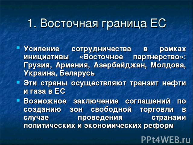 1. Восточная граница ЕС Усиление сотрудничества в рамках инициативы «Восточное партнерство»: Грузия, Армения, Азербайджан, Молдова, Украина, Беларусь Эти страны осуществляют транзит нефти и газа в ЕС Возможное заключение соглашений по созданию зон с…