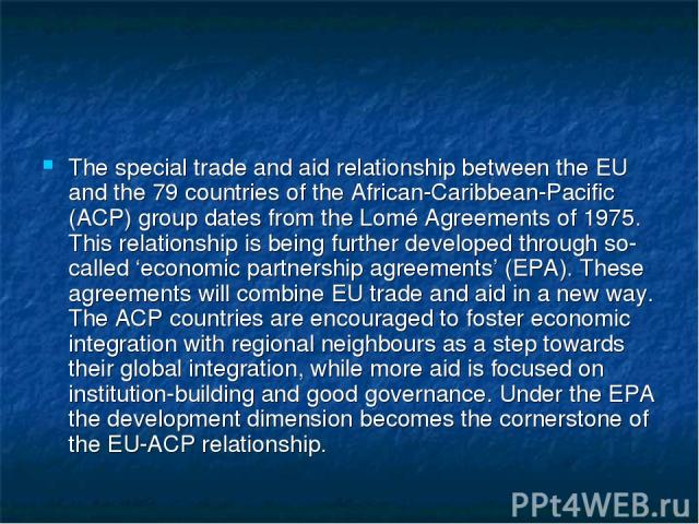 The special trade and aid relationship between the EU and the 79 countries of the African-Caribbean-Pacific (ACP) group dates from the Lomé Agreements of 1975. This relationship is being further developed through so-called 'economic partnership agre…